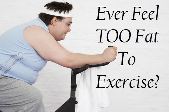 Ever Feel Too Fat To Exercise
