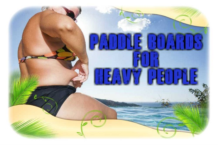 Paddle Boards For Heavy People